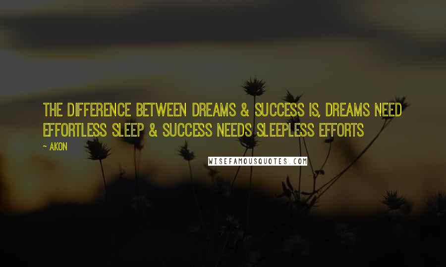 Akon quotes: The Difference Between Dreams & Success Is, Dreams Need Effortless Sleep & Success Needs Sleepless Efforts