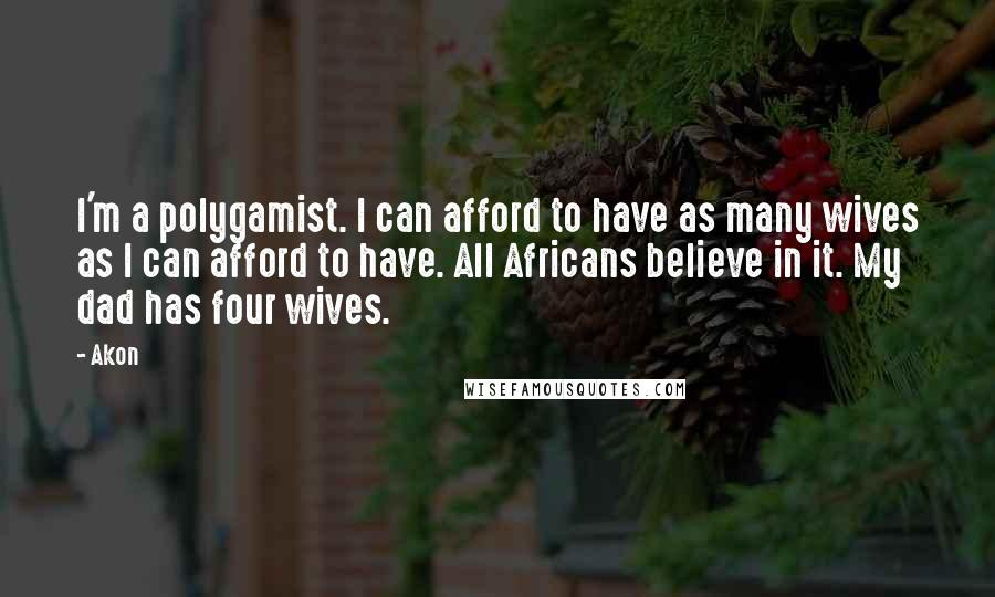Akon quotes: I'm a polygamist. I can afford to have as many wives as I can afford to have. All Africans believe in it. My dad has four wives.