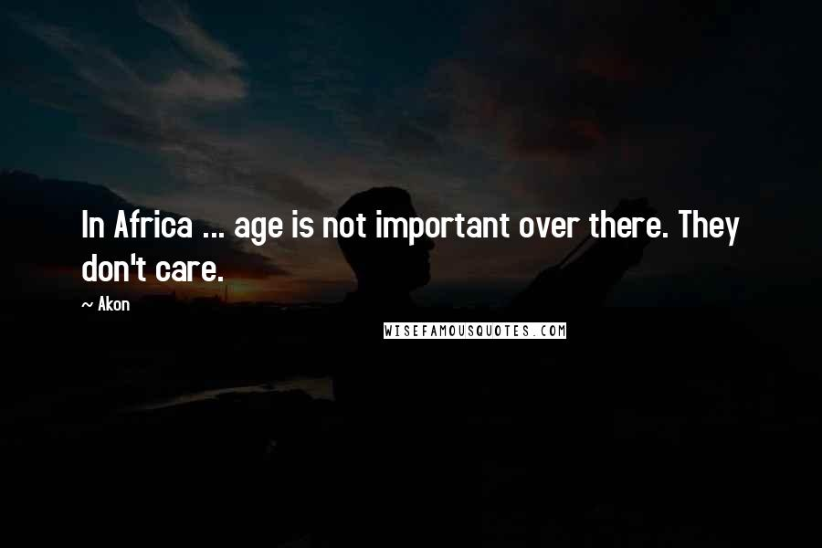 Akon quotes: In Africa ... age is not important over there. They don't care.