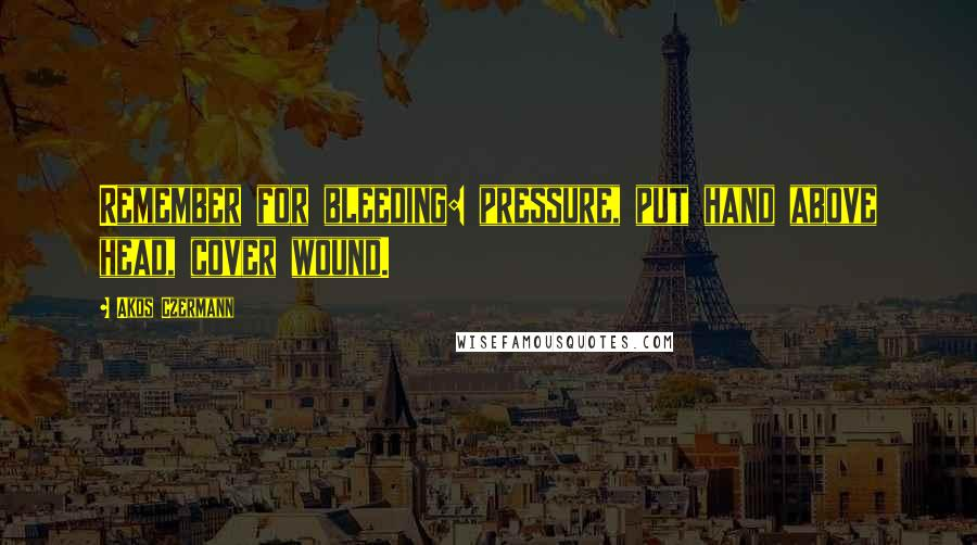 Akos Czermann quotes: Remember for bleeding: pressure, put hand above head, cover wound.