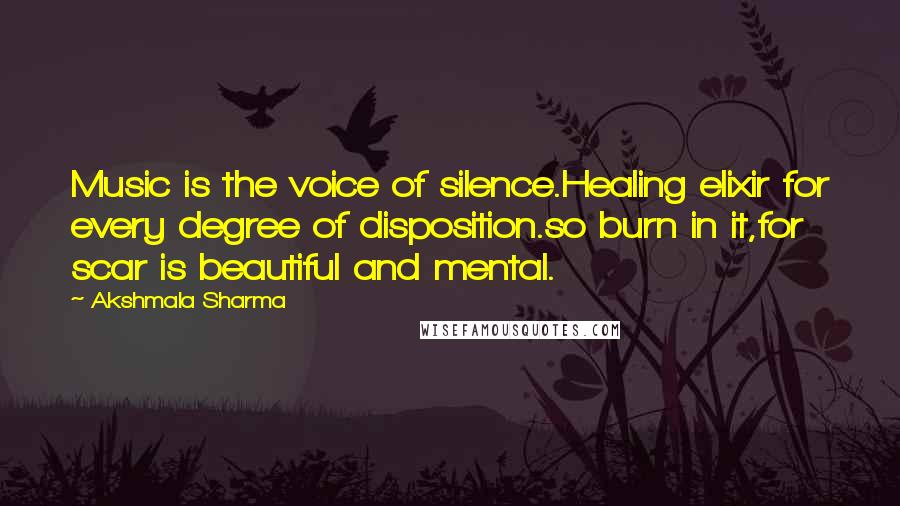 Akshmala Sharma quotes: Music is the voice of silence.Healing elixir for every degree of disposition.so burn in it,for scar is beautiful and mental.