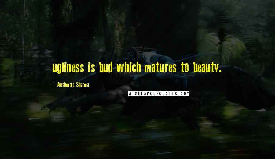 Akshmala Sharma quotes: ugliness is bud which matures to beauty.