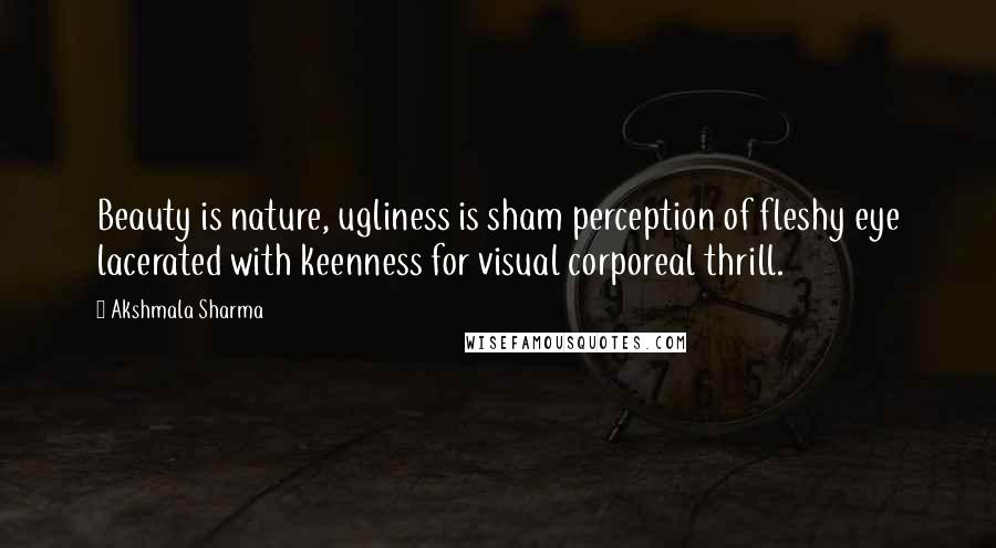 Akshmala Sharma quotes: Beauty is nature, ugliness is sham perception of fleshy eye lacerated with keenness for visual corporeal thrill.
