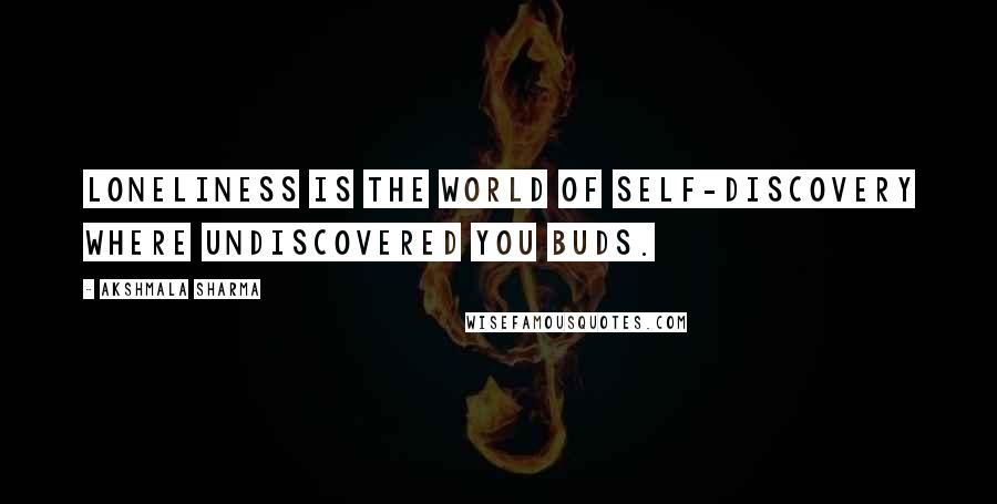 Akshmala Sharma quotes: Loneliness is the world of self-discovery where undiscovered you buds.