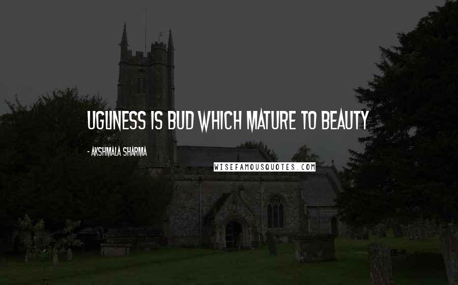 Akshmala Sharma quotes: ugliness is bud which mature to beauty