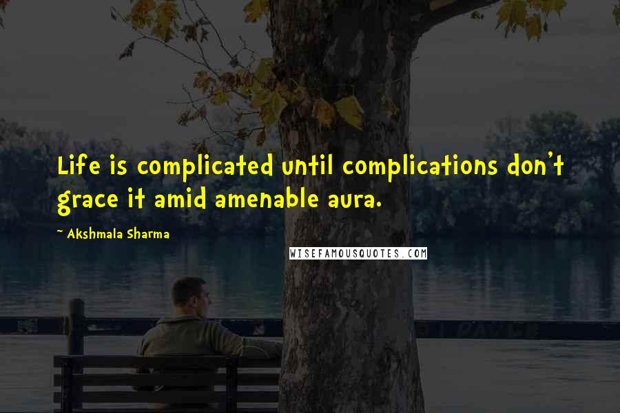 Akshmala Sharma quotes: Life is complicated until complications don't grace it amid amenable aura.