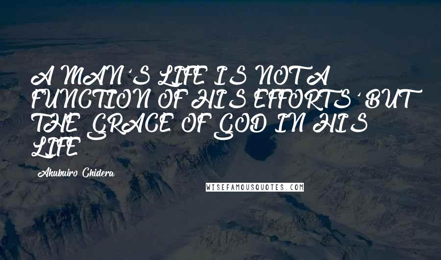 Akubuiro Chidera quotes: A MAN'S LIFE IS NOT A FUNCTION OF HIS EFFORTS' BUT THE GRACE OF GOD IN HIS LIFE
