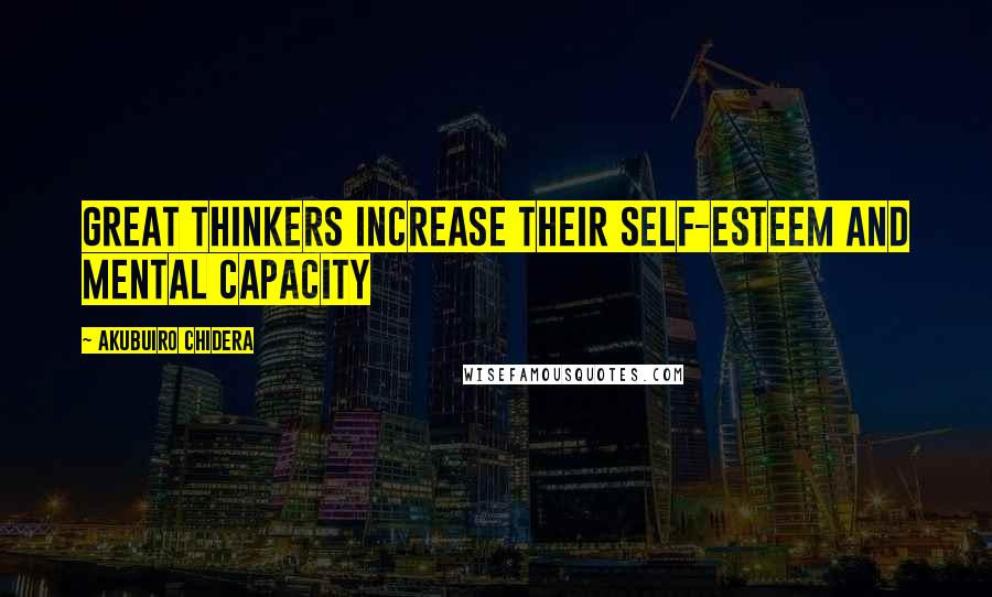 Akubuiro Chidera quotes: Great thinkers increase their self-esteem and mental capacity