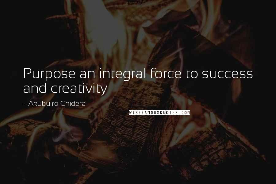 Akubuiro Chidera quotes: Purpose an integral force to success and creativity