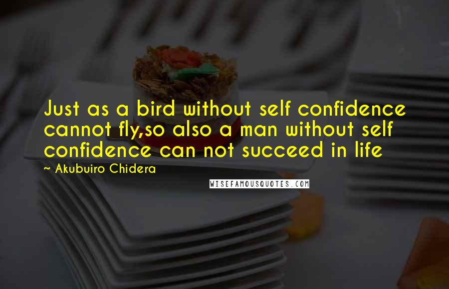 Akubuiro Chidera quotes: Just as a bird without self confidence cannot fly,so also a man without self confidence can not succeed in life