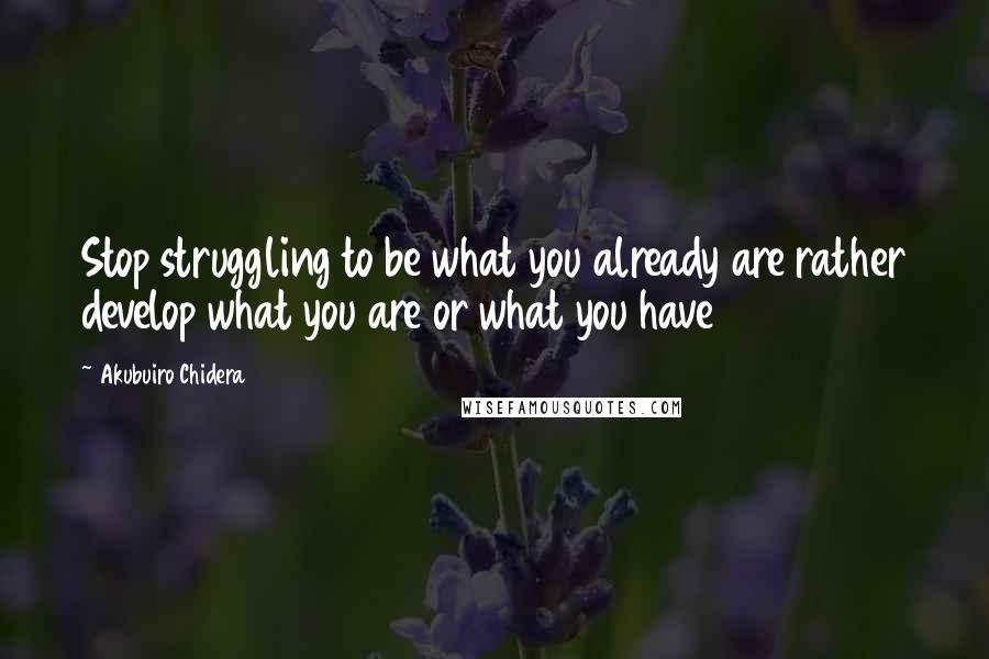 Akubuiro Chidera quotes: Stop struggling to be what you already are rather develop what you are or what you have