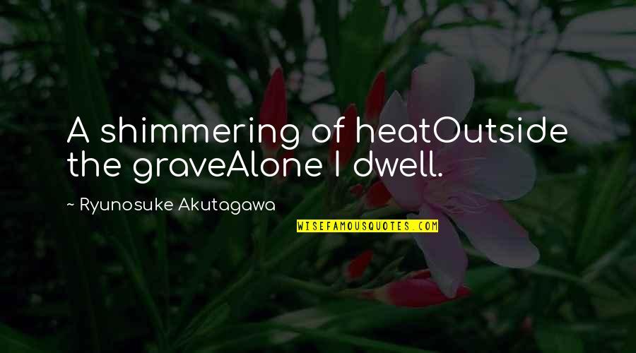 Akutagawa Quotes By Ryunosuke Akutagawa: A shimmering of heatOutside the graveAlone I dwell.
