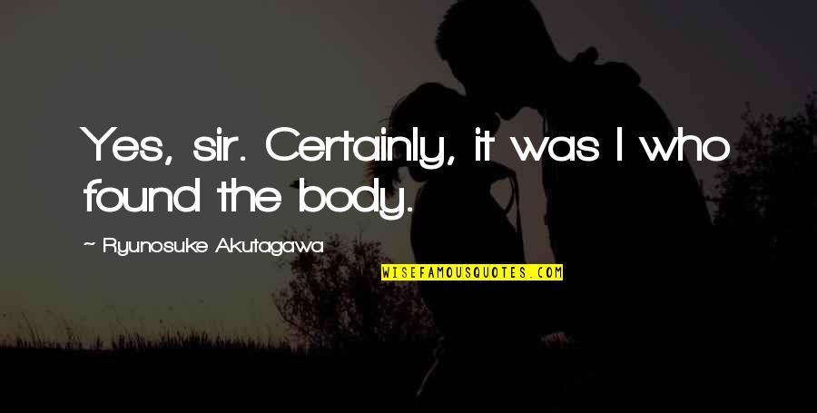 Akutagawa Quotes By Ryunosuke Akutagawa: Yes, sir. Certainly, it was I who found