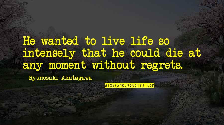 Akutagawa Quotes By Ryunosuke Akutagawa: He wanted to live life so intensely that