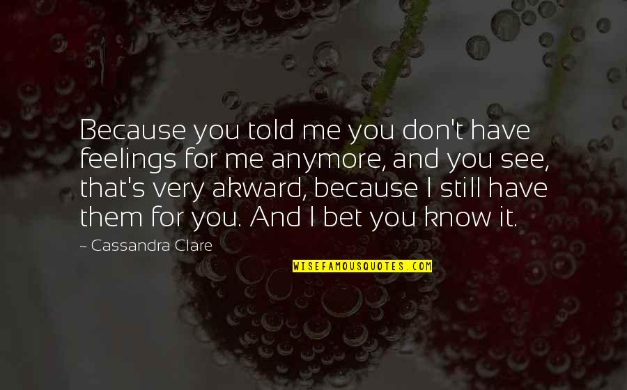 Akward Quotes By Cassandra Clare: Because you told me you don't have feelings