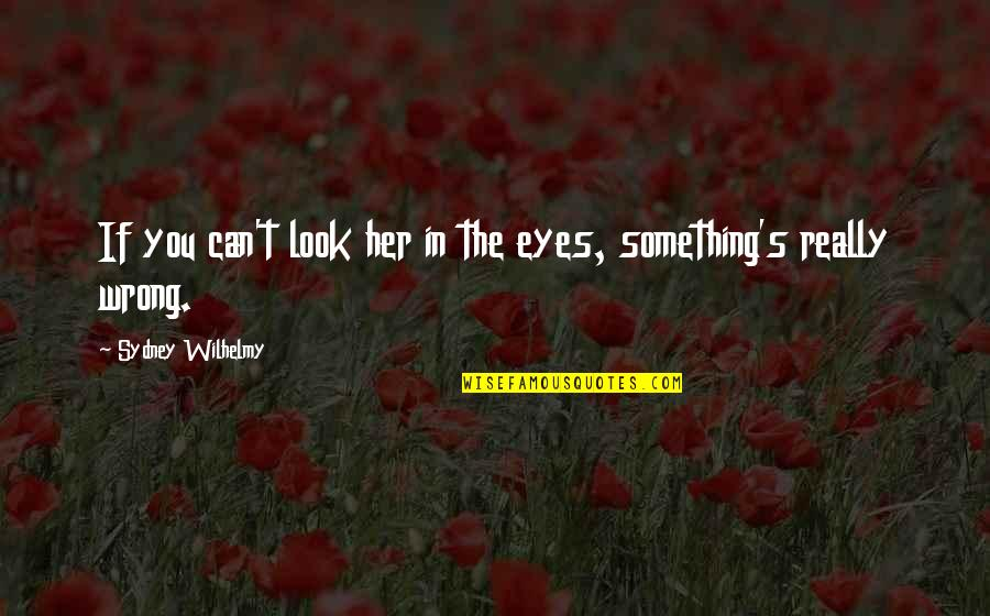 Akward Quotes By Sydney Wilhelmy: If you can't look her in the eyes,