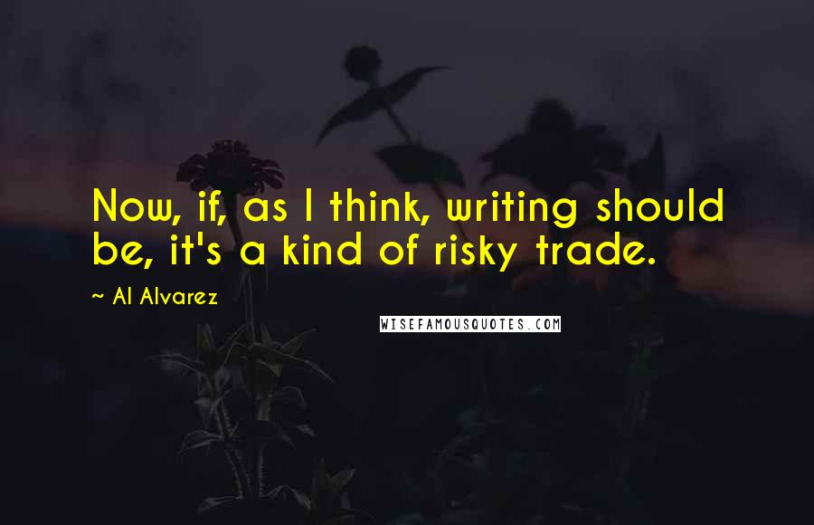 Al Alvarez quotes: Now, if, as I think, writing should be, it's a kind of risky trade.