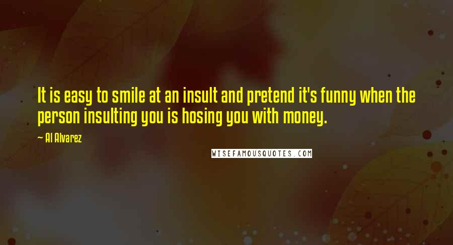 Al Alvarez quotes: It is easy to smile at an insult and pretend it's funny when the person insulting you is hosing you with money.
