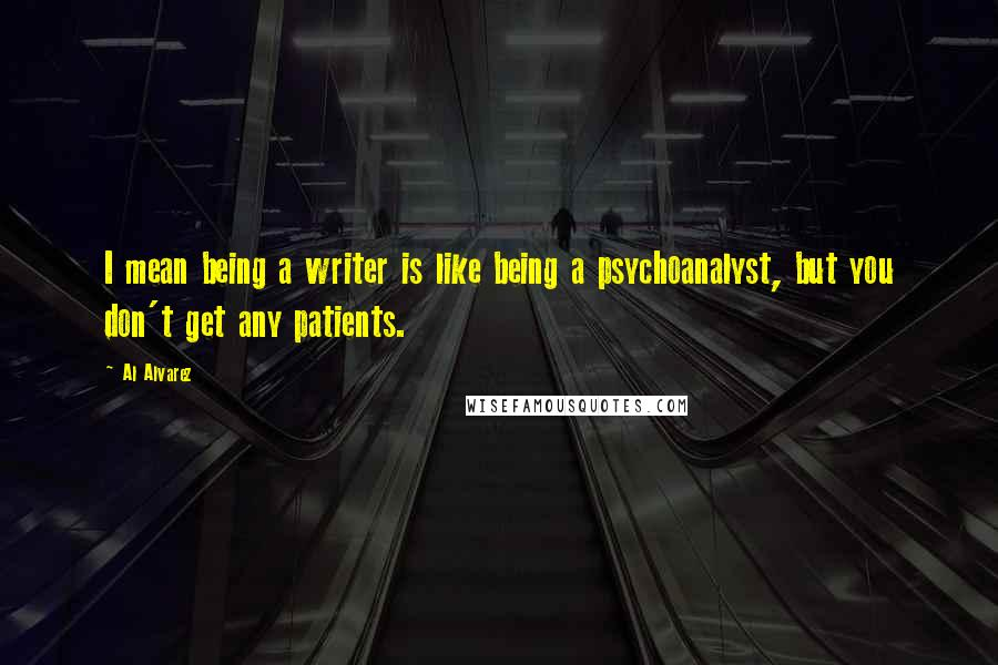 Al Alvarez quotes: I mean being a writer is like being a psychoanalyst, but you don't get any patients.