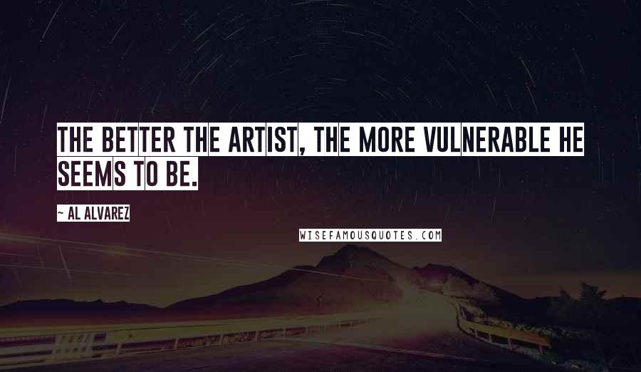 Al Alvarez quotes: The better the artist, the more vulnerable he seems to be.