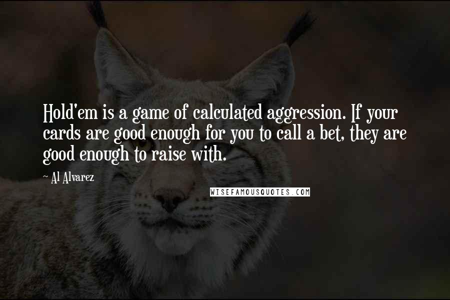 Al Alvarez quotes: Hold'em is a game of calculated aggression. If your cards are good enough for you to call a bet, they are good enough to raise with.