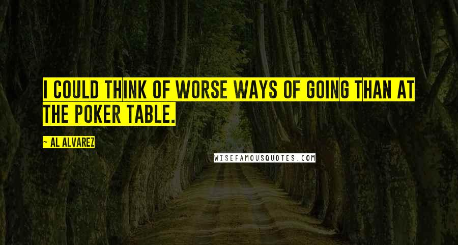 Al Alvarez quotes: I could think of worse ways of going than at the poker table.