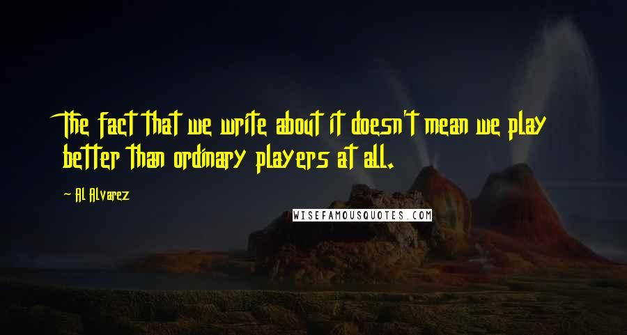 Al Alvarez quotes: The fact that we write about it doesn't mean we play better than ordinary players at all.