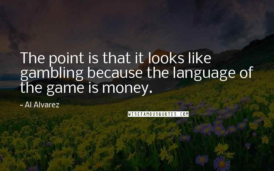 Al Alvarez quotes: The point is that it looks like gambling because the language of the game is money.