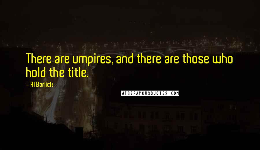 Al Barlick quotes: There are umpires, and there are those who hold the title.