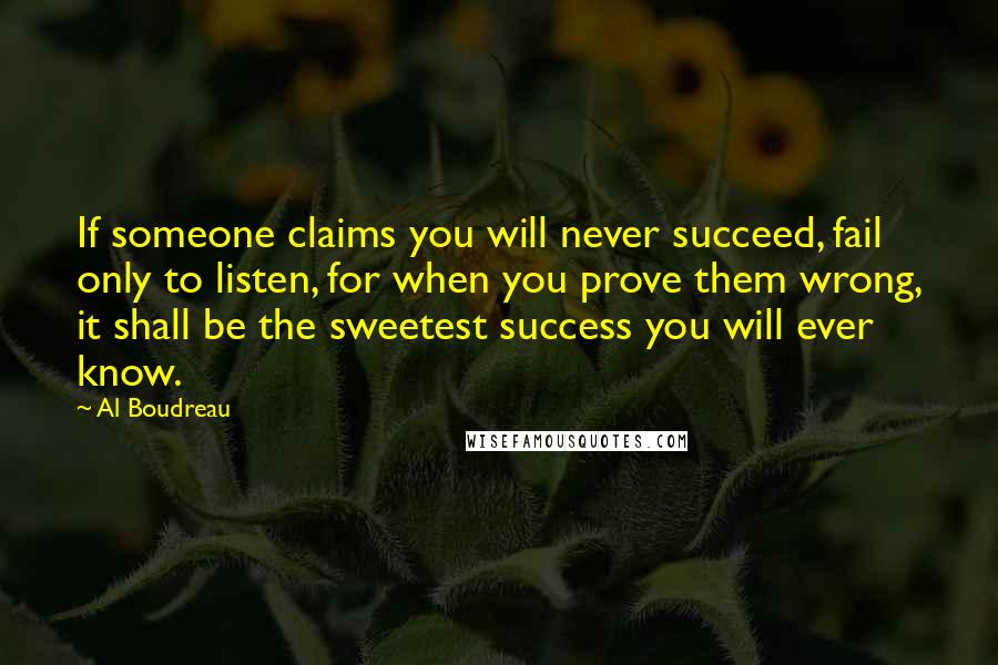 Al Boudreau quotes: If someone claims you will never succeed, fail only to listen, for when you prove them wrong, it shall be the sweetest success you will ever know.