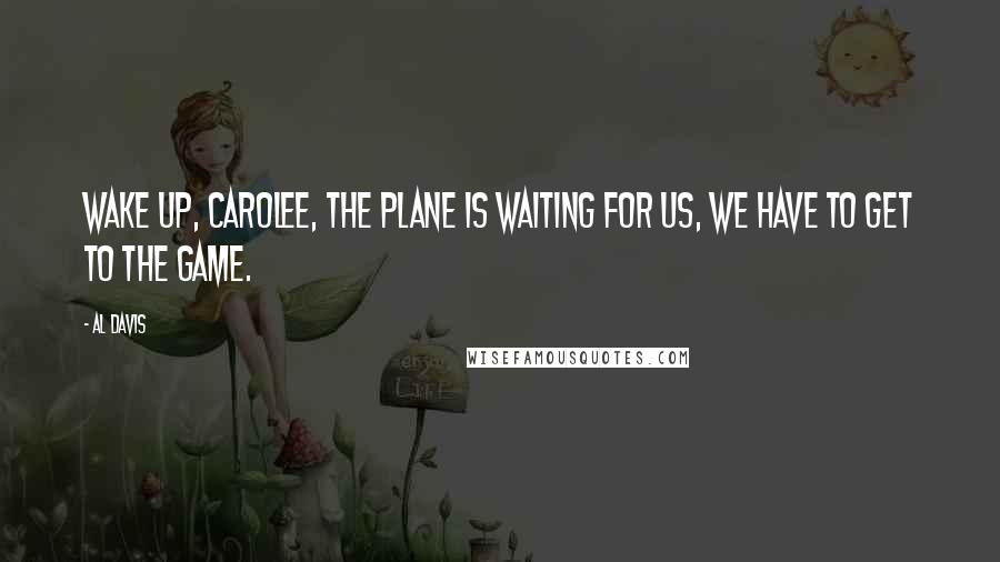 Al Davis quotes: Wake up, Carolee, the plane is waiting for us, we have to get to the game.