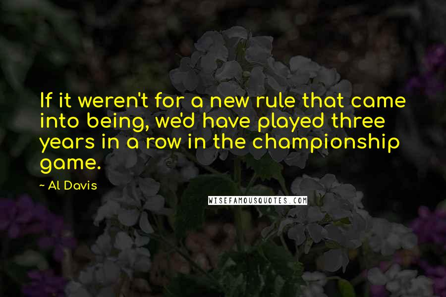 Al Davis quotes: If it weren't for a new rule that came into being, we'd have played three years in a row in the championship game.