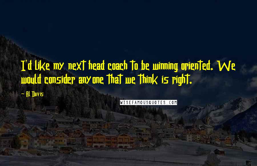 Al Davis quotes: I'd like my next head coach to be winning oriented. We would consider anyone that we think is right.