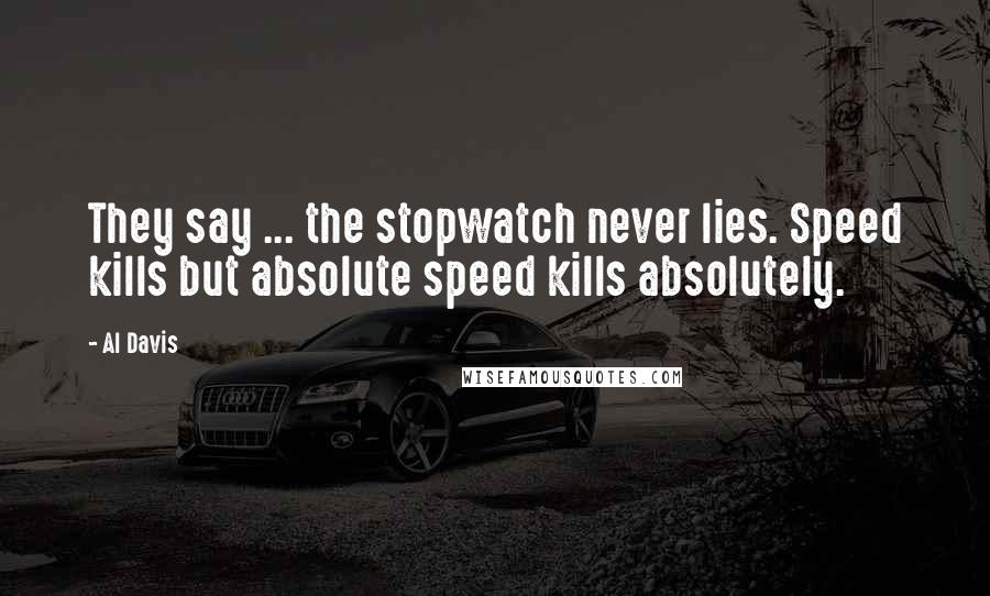 Al Davis quotes: They say ... the stopwatch never lies. Speed kills but absolute speed kills absolutely.