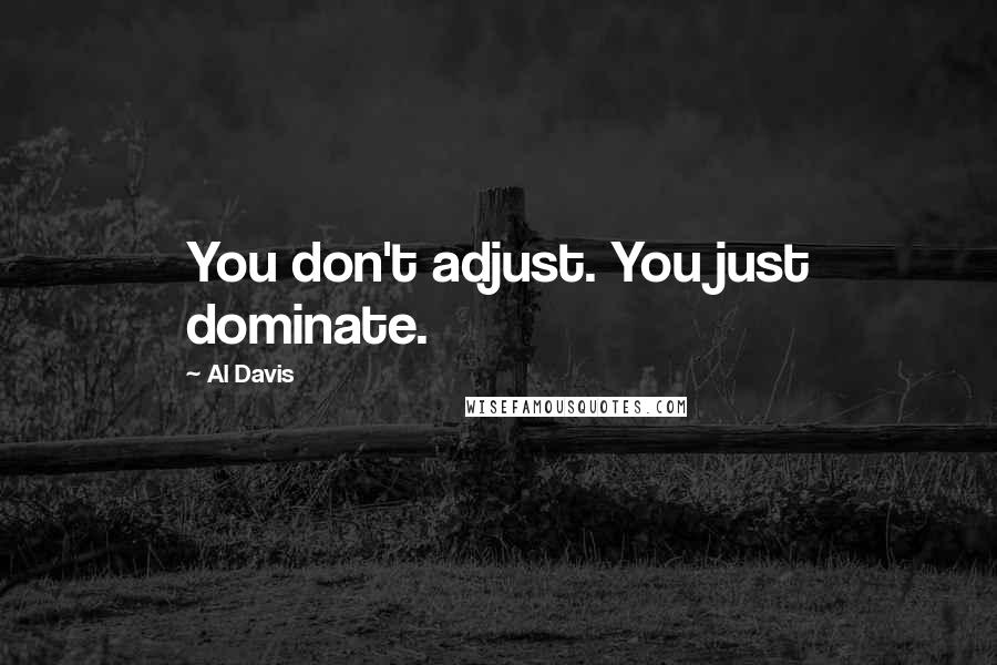 Al Davis quotes: You don't adjust. You just dominate.