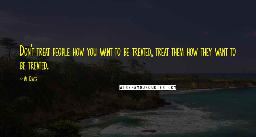 Al Davis quotes: Don't treat people how you want to be treated, treat them how they want to be treated.