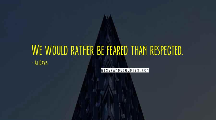 Al Davis quotes: We would rather be feared than respected.
