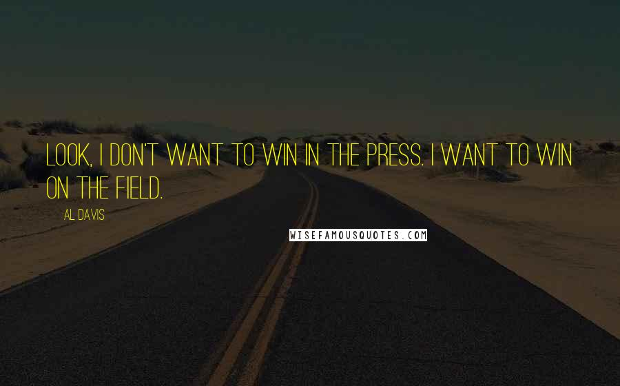 Al Davis quotes: Look, I don't want to win in the press. I want to win on the field.