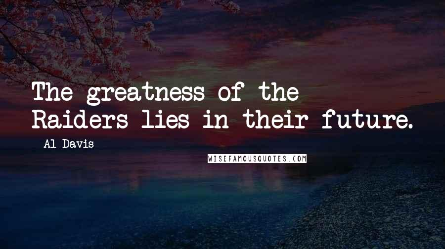 Al Davis quotes: The greatness of the Raiders lies in their future.