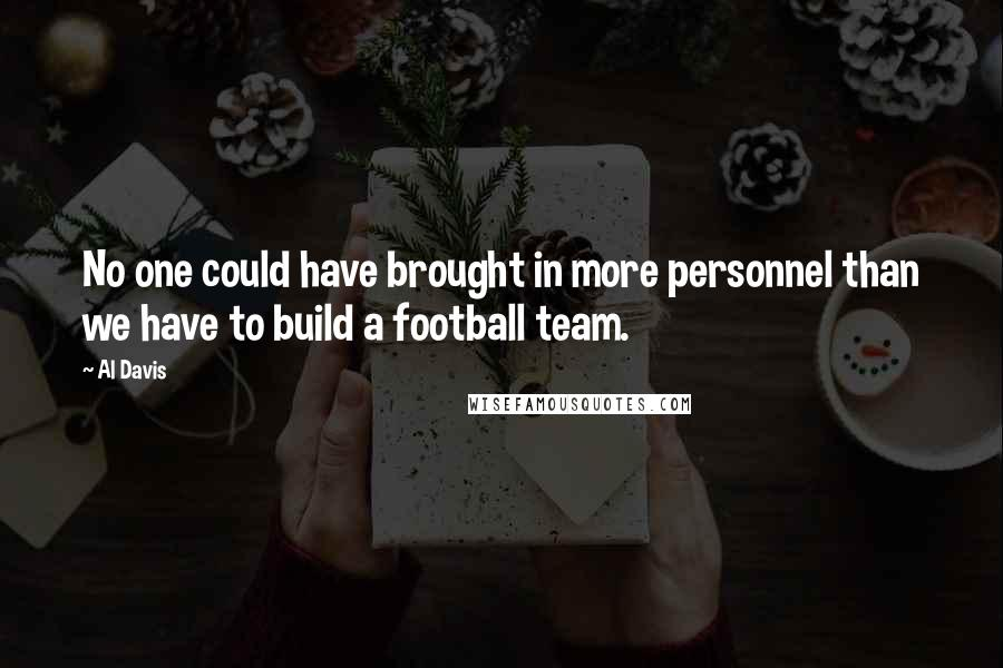 Al Davis quotes: No one could have brought in more personnel than we have to build a football team.
