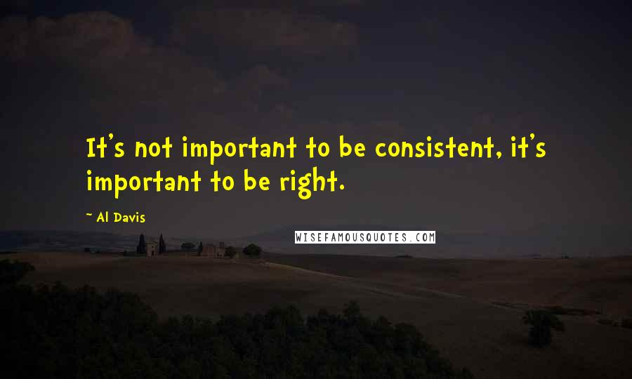 Al Davis quotes: It's not important to be consistent, it's important to be right.
