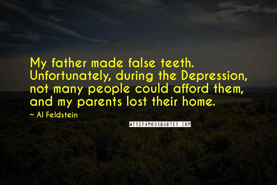 Al Feldstein quotes: My father made false teeth. Unfortunately, during the Depression, not many people could afford them, and my parents lost their home.