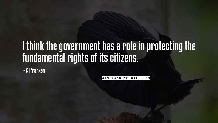 Al Franken quotes: I think the government has a role in protecting the fundamental rights of its citizens.