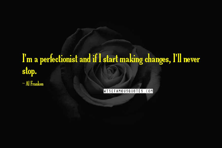 Al Franken quotes: I'm a perfectionist and if I start making changes, I'll never stop.