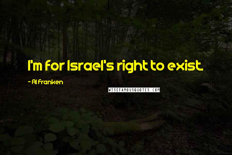 Al Franken quotes: I'm for Israel's right to exist.