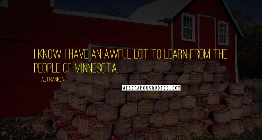 Al Franken quotes: I know I have an awful lot to learn from the people of Minnesota.