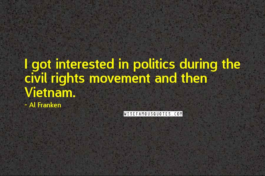 Al Franken quotes: I got interested in politics during the civil rights movement and then Vietnam.