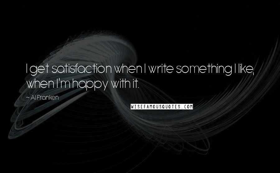 Al Franken quotes: I get satisfaction when I write something I like, when I'm happy with it.