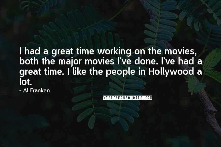 Al Franken quotes: I had a great time working on the movies, both the major movies I've done. I've had a great time. I like the people in Hollywood a lot.