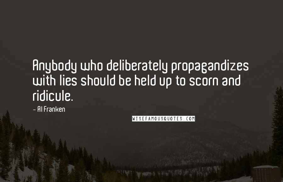 Al Franken quotes: Anybody who deliberately propagandizes with lies should be held up to scorn and ridicule.